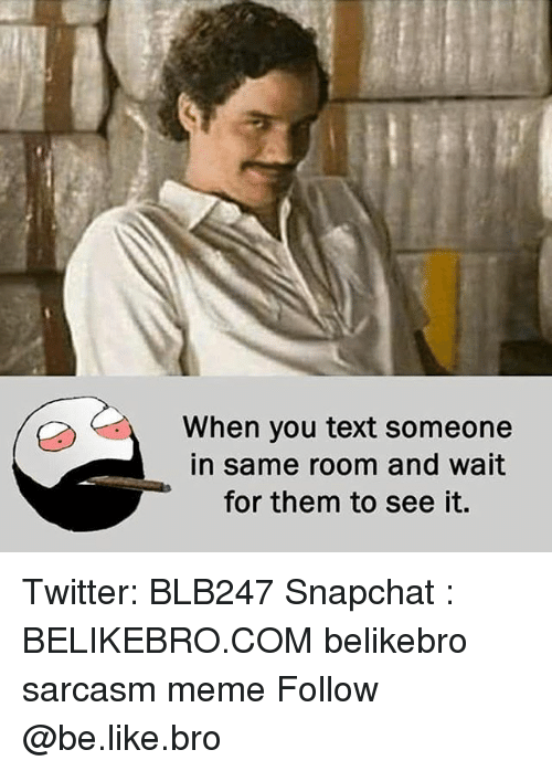 Be Like, Meme, and Memes: When you text someone  in same room and wait  for them to see it. Twitter: BLB247 Snapchat : BELIKEBRO.COM belikebro sarcasm meme Follow @be.like.bro