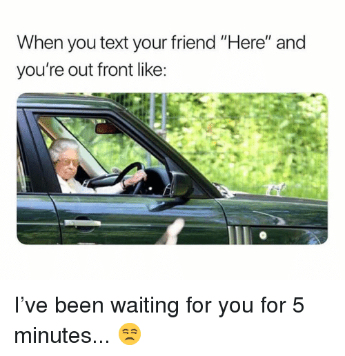 "Dank, Text, and Waiting...: When you text your friend ""Here"" and  you're out front like I've been waiting for you for 5 minutes... 😒"