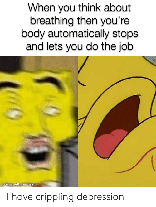 i have crippling depression: When you think about  breathing then you're  body automatically stops  and lets you do the job  made with mematic I have crippling depression