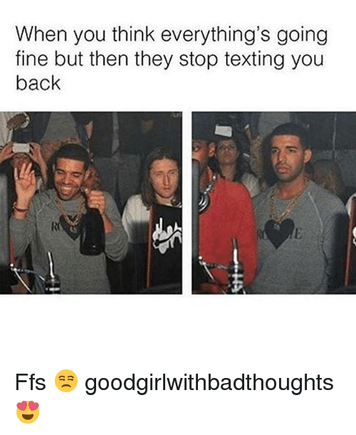 Memes, Texting, and Back: When you think everything's going  fine but then they stop texting you  back Ffs 😒 goodgirlwithbadthoughts 😍