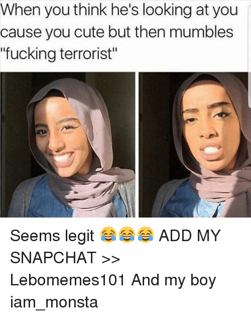 """Iamed: When you think he's looking at you  cause you cute but then mumbles  """"fucking terrorist"""" Seems legit 😂😂😂  ADD MY SNAPCHAT >> Lebomemes101  And my boy iam_monsta"""