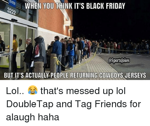 Black Friday, Dallas Cowboys, and Friday: WHEN YOU THINK IT'S BLACK FRIDAY  BUTIT'S ACTUALLY PEOPLE RETURNING COWBOYS JERSEYS Lol.. 😂 that's messed up lol DoubleTap and Tag Friends for alaugh haha
