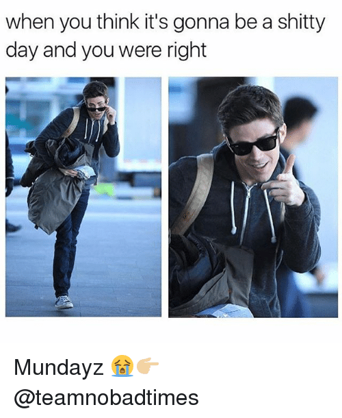 Memes, 🤖, and Day: when you think it's gonna be a shitty  day and you were right Mundayz 😭👉🏼@teamnobadtimes