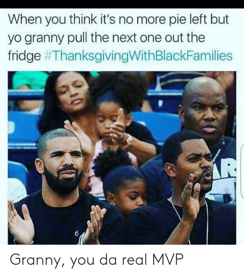 Da Real Mvp: When you think it's no more pie left but  yo granny pull the next one out the  fridge Granny, you da real MVP