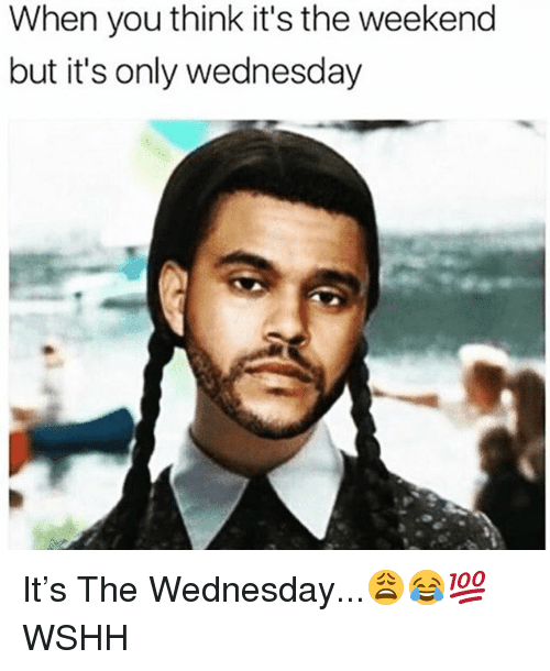 its the weekend: When you think it's the weekend  but it's only wednesday It's The Wednesday...😩😂💯 WSHH
