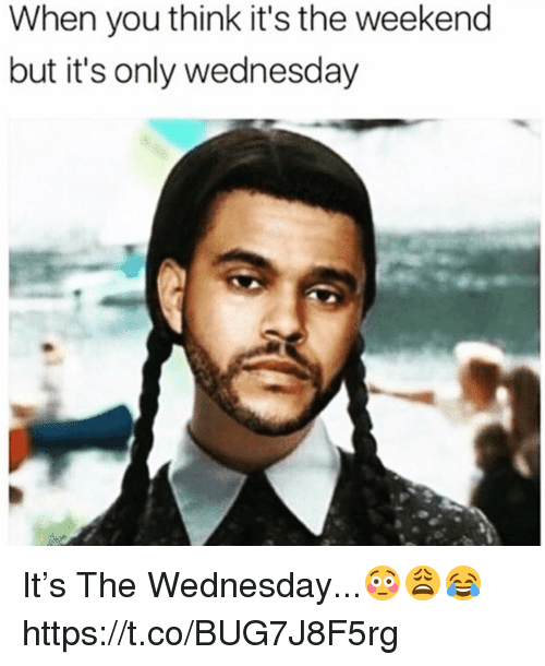 its the weekend: When you think it's the weekend  but it's only wednesday It's The Wednesday...😳😩😂 https://t.co/BUG7J8F5rg