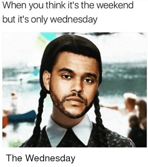 Its Only Wednesday: When you think it's the weekend  but it's only wednesday The Wednesday