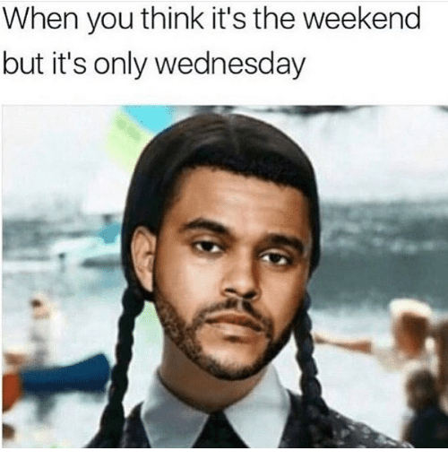 its the weekend: When you think it's the weekend  but it's only wednesday