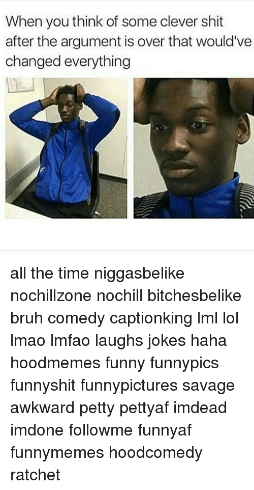 Memes, Ratchet, and Awkward: When you think of some clever shit  after the argument is over that would've  changed everything all the time niggasbelike nochillzone nochill bitchesbelike bruh comedy captionking lml lol lmao lmfao laughs jokes haha hoodmemes funny funnypics funnyshit funnypictures savage awkward petty pettyaf imdead imdone followme funnyaf funnymemes hoodcomedy ratchet