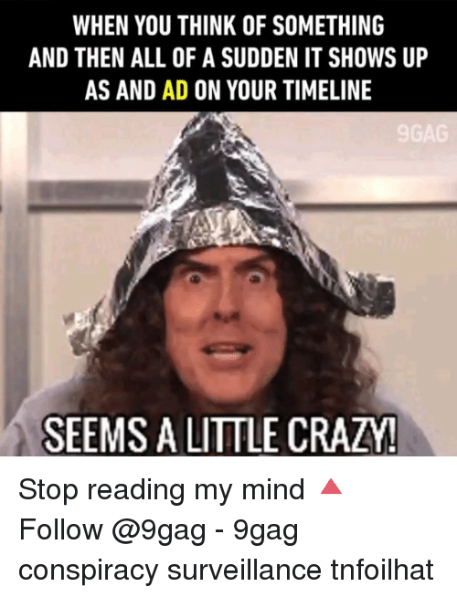 9gag, Crazy, and Memes: WHEN YOU THINK OF SOMETHING  AND THEN ALL OF A SUDDEN IT SHOWS UP  AS AND AD ON YOUR TIMELINE  SEEMS A LITTLE CRAZY! Stop reading my mind 🔺 Follow @9gag - 9gag conspiracy surveillance tnfoilhat