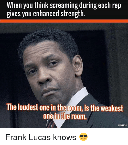 Gym, Frank Lucas, and Lucas: When you think screaming during each rep  gives you enhanced strength.  The loudest one in the room, is the weakest  one in the room.  UNIVERSAL Frank Lucas knows 😎