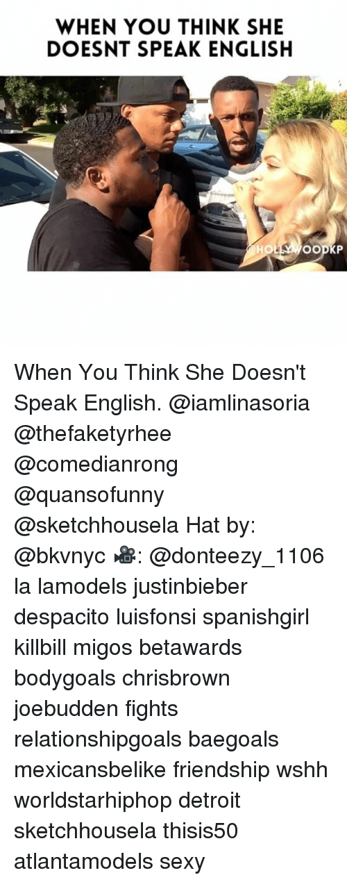 Detroit, Memes, and Migos: WHEN YOU THINK SHE  DOESNT SPEAK ENGLISH  HOL When You Think She Doesn't Speak English. @iamlinasoria @thefaketyrhee @comedianrong @quansofunny @sketchhousela Hat by: @bkvnyc 🎥: @donteezy_1106 la lamodels justinbieber despacito luisfonsi spanishgirl killbill migos betawards bodygoals chrisbrown joebudden fights relationshipgoals baegoals mexicansbelike friendship wshh worldstarhiphop detroit sketchhousela thisis50 atlantamodels sexy