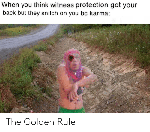 The Golden Rule: When you think witness protection got your  back but they snitch on you bc karma: The Golden Rule