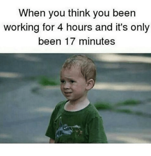 Dank and 🤖: When you think you been  working for 4 hours and it's only  been 17 minutes