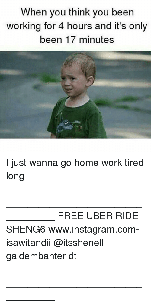 Memes, Uber, and 🤖: When you think you been  working for 4 hours and it's only  been 17 minutes I just wanna go home work tired long ___________________________________________________________ FREE UBER RIDE SHENG6 www.instagram.com-isawitandii @itsshenell galdembanter dt ___________________________________________________________