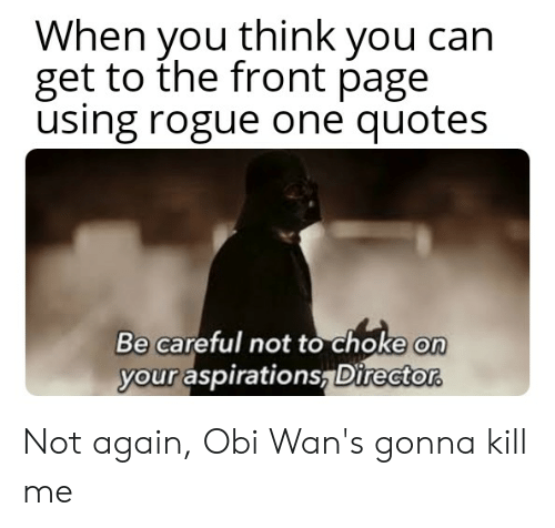 Be Careful Not To Choke On Your Aspirations: When you think you can  get to the front page  using rogue one quotes  Be careful not to choke on  your aspirations, Director Not again, Obi Wan's gonna kill me