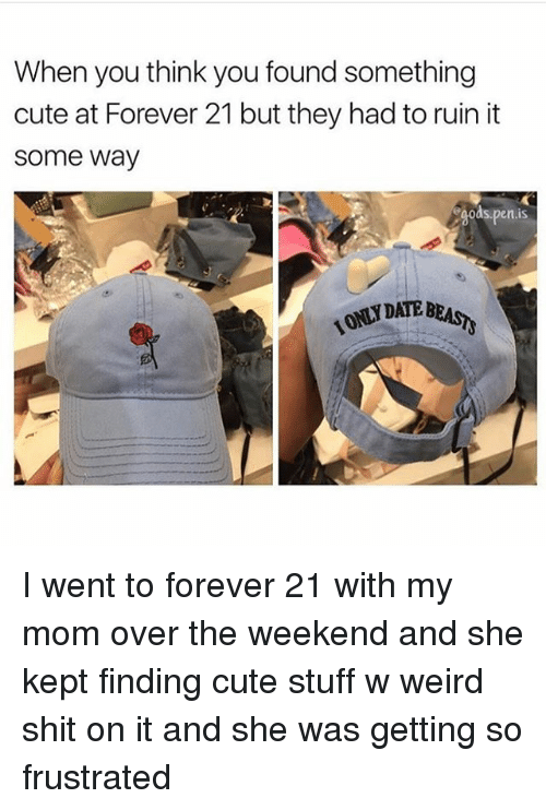 cuteness: When you think you found something  cute at Forever 21 but they had to ruin it  some way  egodsepen is I went to forever 21 with my mom over the weekend and she kept finding cute stuff w weird shit on it and she was getting so frustrated