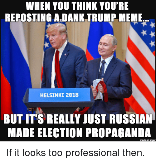 Trump Meme: WHEN YOU THINK YOU'RE  REPOSTING A DANK TRUMP MEME  HELSINKI 2018  BUT IT'S REALLY JUST RUSSIAN  MADE ELECTION PROPAGANDA  made on imgur If it looks too professional then.