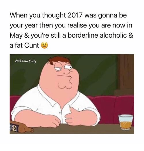 little miss: When you thought 2017 was gonna be  your year then you realise you are now in  May & you're still a borderline alcoholic &  a fat Cunt  little miss Candy