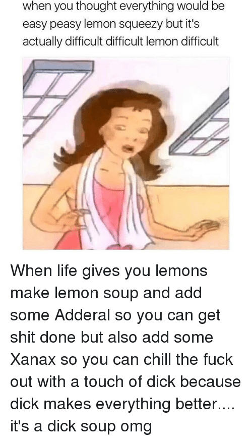 Chill, Life, and Omg: when you thought everything would be  easy peasy lemon squeezy but it's  actually difficult difficult lemon difficult When life gives you lemons make lemon soup and add some Adderal so you can get shit done but also add some Xanax so you can chill the fuck out with a touch of dick because dick makes everything better.... it's a dick soup omg