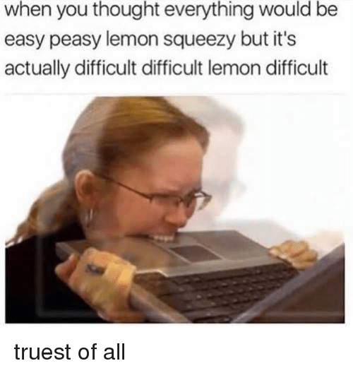 Memes, Thought, and 🤖: when you thought everything would be  easy peasy lemon squeezy but it's  actually difficult difficult lemon difficult truest of all