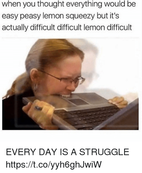 Funny, Struggle, and Thought: when you thought everything would be  easy peasy lemon squeezy but it's  actually difficult difficult lemon difficult EVERY DAY IS A STRUGGLE https://t.co/yyh6ghJwiW
