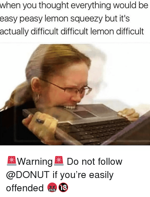 Funny, Thought, and Lemon: when you thought everything would be  peasy lemon squeezy but it's  actually difficult difficult lemon difficult  easy 🚨Warning🚨 Do not follow @DONUT if you're easily offended 🤬🔞