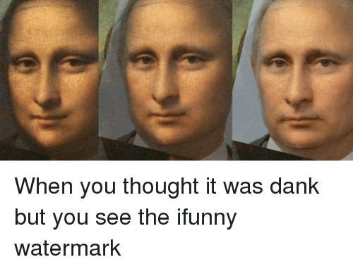 when you thought it was dank but you see the 12876803 when you thought it was dank but you see the ifunny watermark