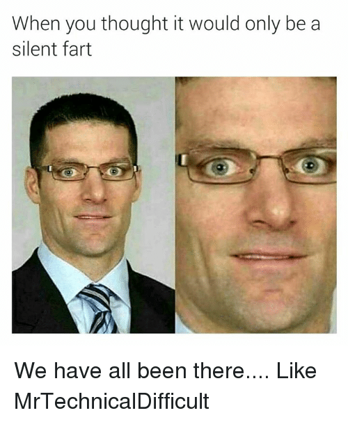 Mrtechnicaldifficult: When you thought it would only be a  silent fart We have all been there....  Like MrTechnicalDifficult