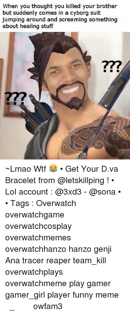 Funny, Lmao, and Lol: When you thought you killed your brother  but suddenly comes in a cyborg suit  jumping around and screaming something  about healing stuff ~Lmao Wtf 😂 • Get Your D.va Bracelet from @letskillping ! • Lol account : @3xd3 - @sona • • Tags : Overwatch overwatchgame overwatchcosplay overwatchmemes overwatchhanzo hanzo genji Ana tracer reaper team_kill overwatchplays overwatchmeme play gamer gamer_girl player funny meme اوفرواتش اوفر_واتش owfam3