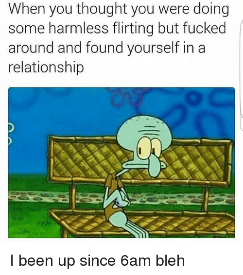 bleh: When you thought you were doing  some harmless flirting but fucked  around and found yourself in a  relationship I been up since 6am bleh