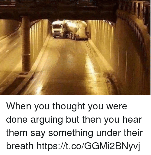 Girl Memes, Thought, and Them: When you thought you were done arguing but then you hear them say something under their breath https://t.co/GGMi2BNyvj
