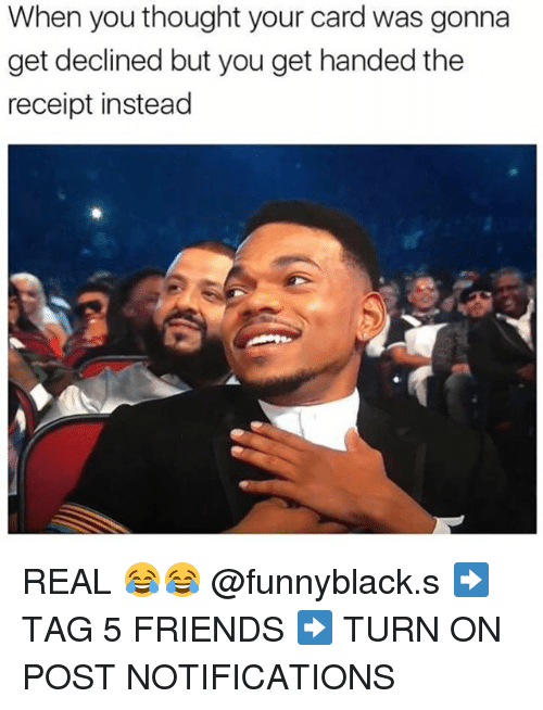 Friends, Receipt, and Dank Memes: When you thought your card was gonna  get declined but you get handed the  receipt instead REAL 😂😂 @funnyblack.s ➡️ TAG 5 FRIENDS ➡️ TURN ON POST NOTIFICATIONS
