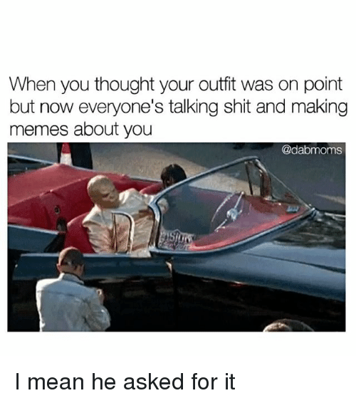 Making Meme: When you thought your outfit was on point  but now everyone's talking shit and making  memes about you  @dabmoms I mean he asked for it