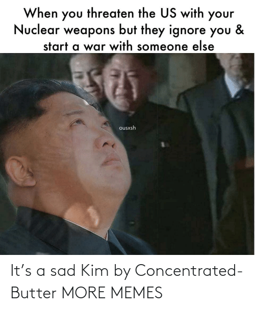 start a: When you threaten the US with your  Nuclear weapons but they ignore you  &  start a war with someone else  ousxsh It's a sad Kim by Concentrated-Butter MORE MEMES
