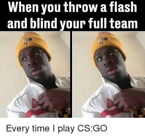cs go: When you throw a flash  and blind your full team Every time I play CS:GO