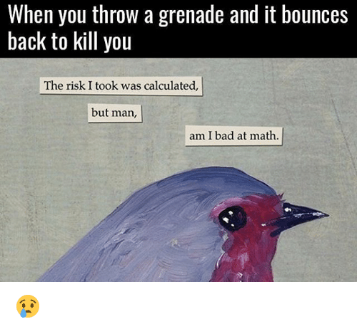 Bad, Memes, and Math: When you throW a grenade and it bounces  back to kill you  The risk I took was calculated,  but man,  am I bad at math 😢