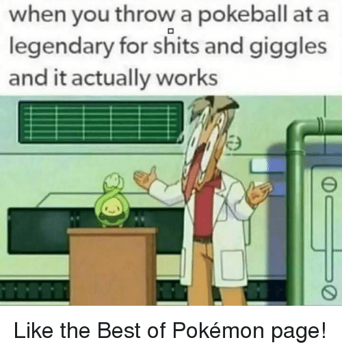 For Shits And Giggles: when you throw a pokeball at a  legendary for shits and giggles  and it actually works Like the Best of Pokémon page!