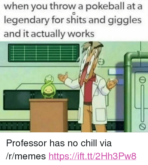 "For Shits And Giggles: when you throw a pokeball at a  legendary for shits and giggles  and it actually works <p>Professor has no chill via /r/memes <a href=""https://ift.tt/2Hh3Pw8"">https://ift.tt/2Hh3Pw8</a></p>"