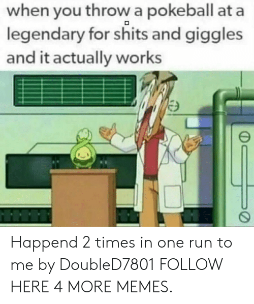 For Shits And Giggles: when you throw a pokeball at a  legendary for shits and giggles  and it actually works Happend 2 times in one run to me by DoubleD7801 FOLLOW HERE 4 MORE MEMES.