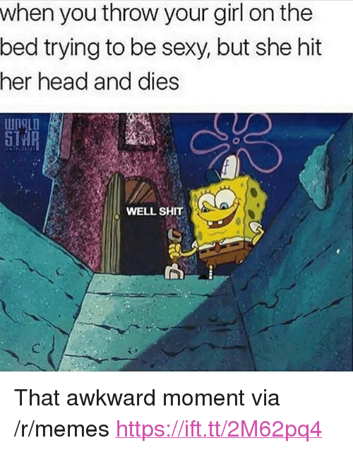 "Head, Memes, and Sexy: when you throw your girl on the  bed trying to be sexy, but she hit  her head and dies  WIALD  8  WELL SHIT <p>That awkward moment via /r/memes <a href=""https://ift.tt/2M62pq4"">https://ift.tt/2M62pq4</a></p>"