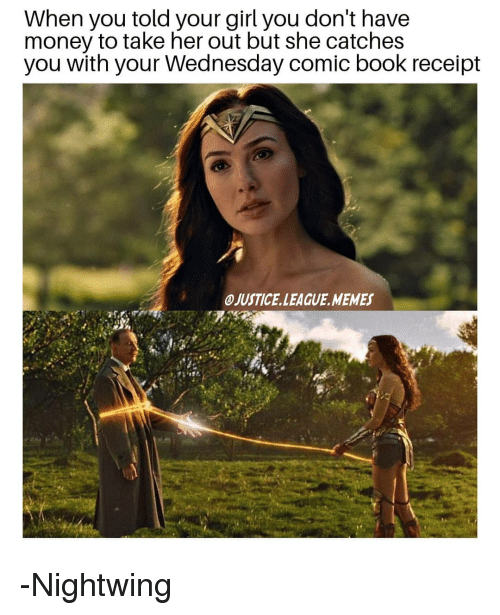 League Memes: When you told your girl you don't have  money to take her out but she catches  you with your Wednesday comic book receipt  OJUSTICE.LEAGUE.MEMES -Nightwing