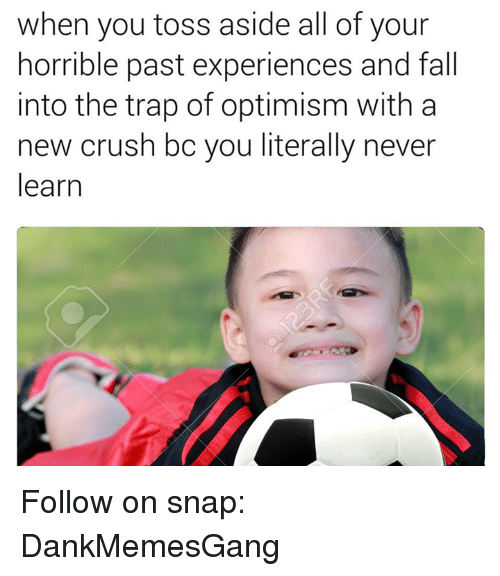 Crush, Fall, and Memes: when you toss aside all of your  horrible past experiences and fall  into the trap of optimism with a  new crush bo you literally never  learn Follow on snap: DankMemesGang