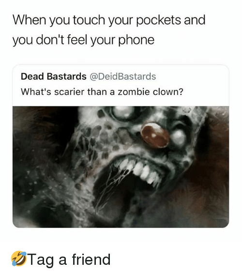 Memes, Phone, and Zombie: When you touch your pockets and  you don't feel your phone  Dead Bastards @DeidBastards  What's scarier than a zombie clown? 🤣Tag a friend
