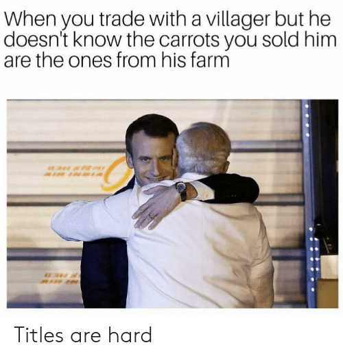 villager: When you trade with a villager but he  doesn't know the carrots you sold him  are the ones from his farm Titles are hard