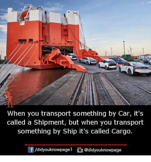 Memes, 🤖, and Car: When you transport something by Car, it's  called a Shipment, but when you transport  something by Ship it's called Cargo.  f/didyouknowpagel@didyouknowpage