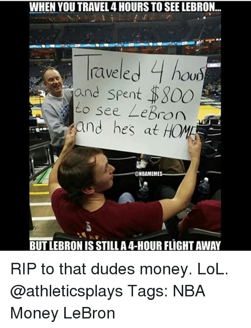 Nba Meme: WHEN YOU TRAVEL 4 HOURS TO SEE LEBRON...  le.  4  rave hou)  and spent S800  see LeBron  adm  and hes at  NBA MEME  BUT LEBRONIS STILL A4-HOUR FLIGHTAWAY RIP to that dudes money. LoL. @athleticsplays Tags: NBA Money LeBron