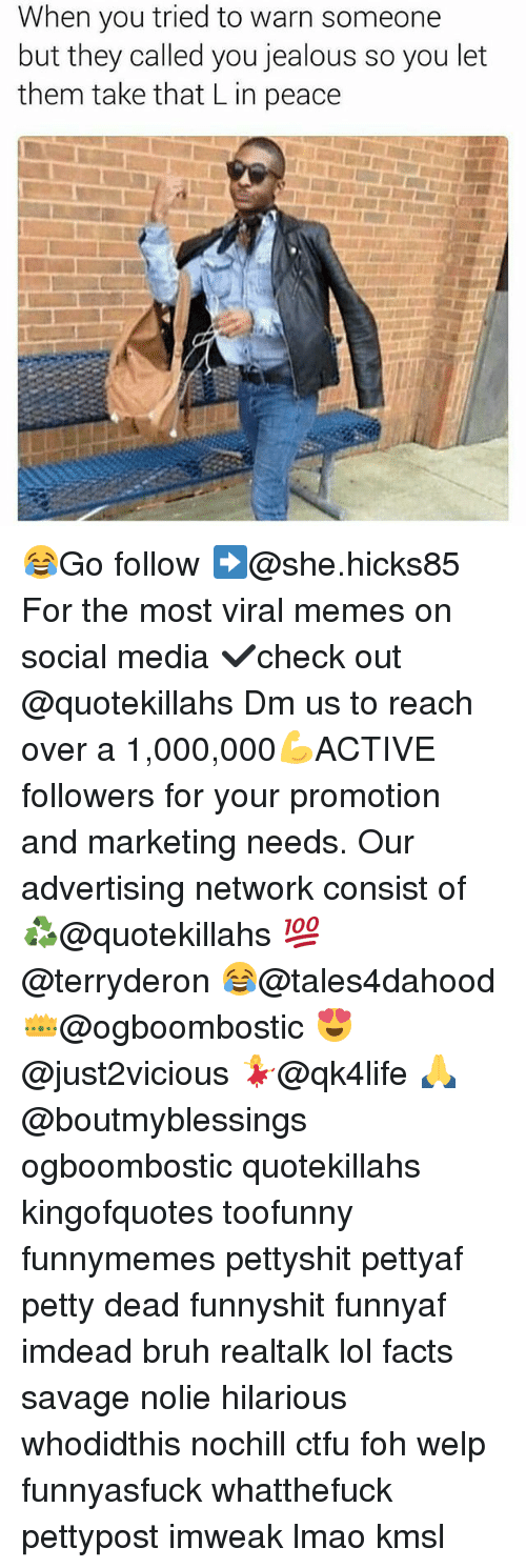Bruh, Ctfu, and Facts: When you tried to warn someone  but they called you jealous so you let  them take that Lin peace 😂Go follow ➡@she.hicks85 For the most viral memes on social media ✔check out @quotekillahs Dm us to reach over a 1,000,000💪ACTIVE followers for your promotion and marketing needs. Our advertising network consist of ♻@quotekillahs 💯@terryderon 😂@tales4dahood 👑@ogboombostic 😍@just2vicious 💃@qk4life 🙏@boutmyblessings ogboombostic quotekillahs kingofquotes toofunny funnymemes pettyshit pettyaf petty dead funnyshit funnyaf imdead bruh realtalk lol facts savage nolie hilarious whodidthis nochill ctfu foh welp funnyasfuck whatthefuck pettypost imweak lmao kmsl