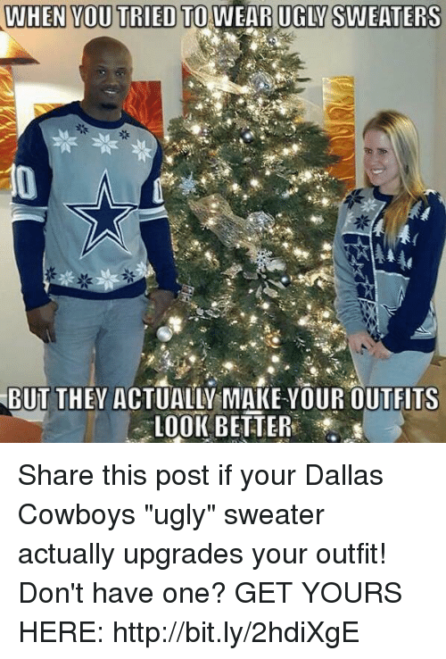 "ugly sweaters: WHEN YOU TRIED TO WEA RUGLM SWEATERS  BUT THEY ACTUALW MAKE YOUR OUTFITS  LOOK BETTER Share this post if your Dallas Cowboys ""ugly"" sweater actually upgrades your outfit!  Don't have one? GET YOURS HERE: http://bit.ly/2hdiXgE"