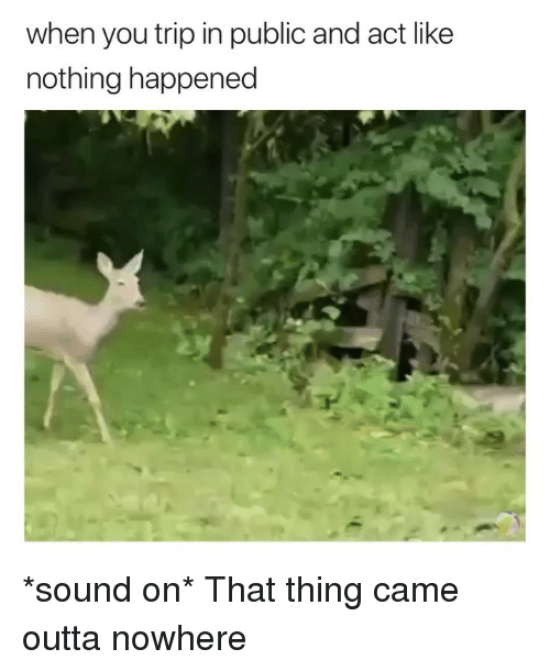 Outta Nowhere: when you trip in public and act like  nothing happened *sound on* That thing came outta nowhere